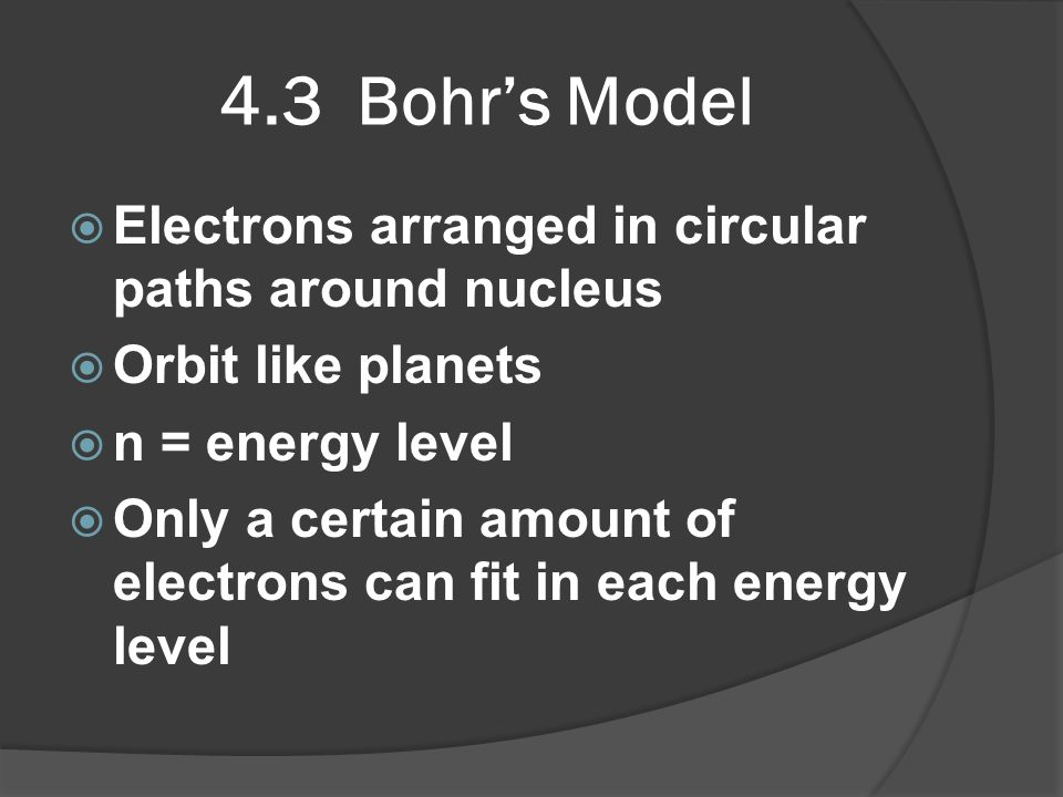 4.3 Bohr's Model Electrons arranged in circular paths around nucleus