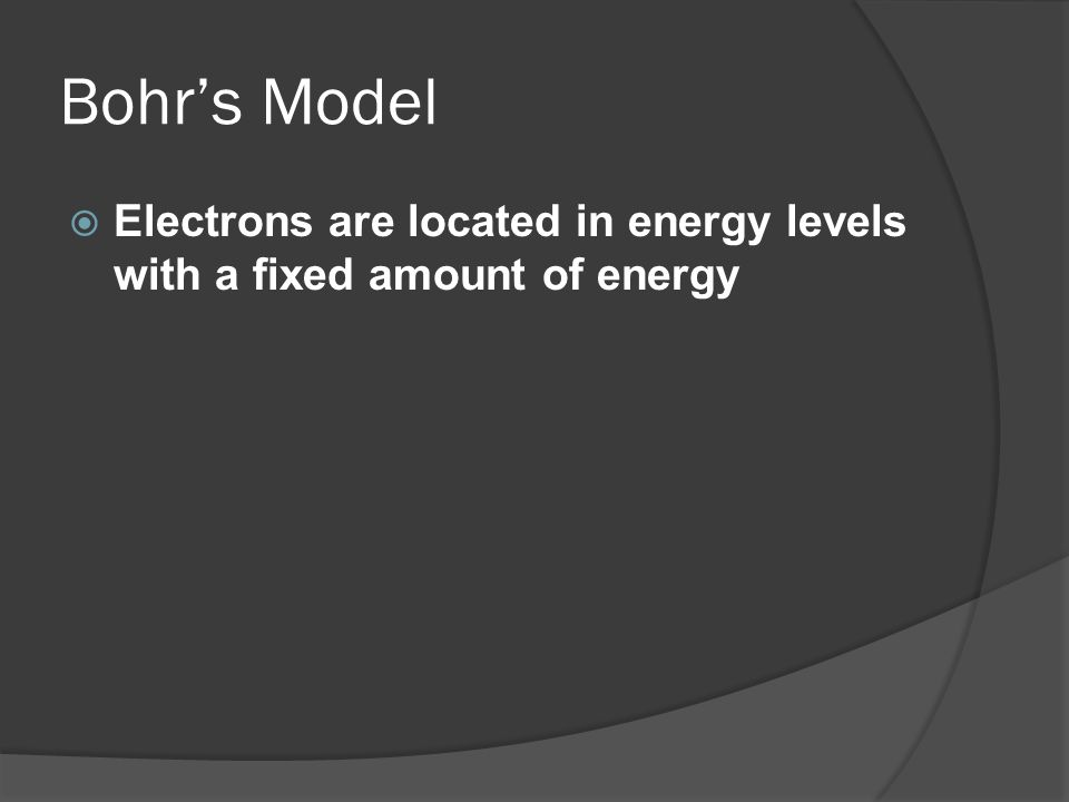 Bohr's Model Electrons are located in energy levels with a fixed amount of energy