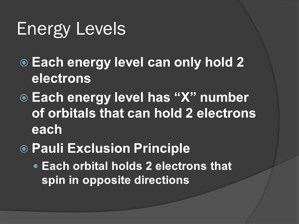 Energy Levels Each energy level can only hold 2 electrons