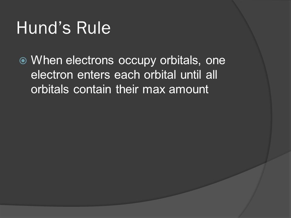 Hund's Rule When electrons occupy orbitals, one electron enters each orbital until all orbitals contain their max amount.