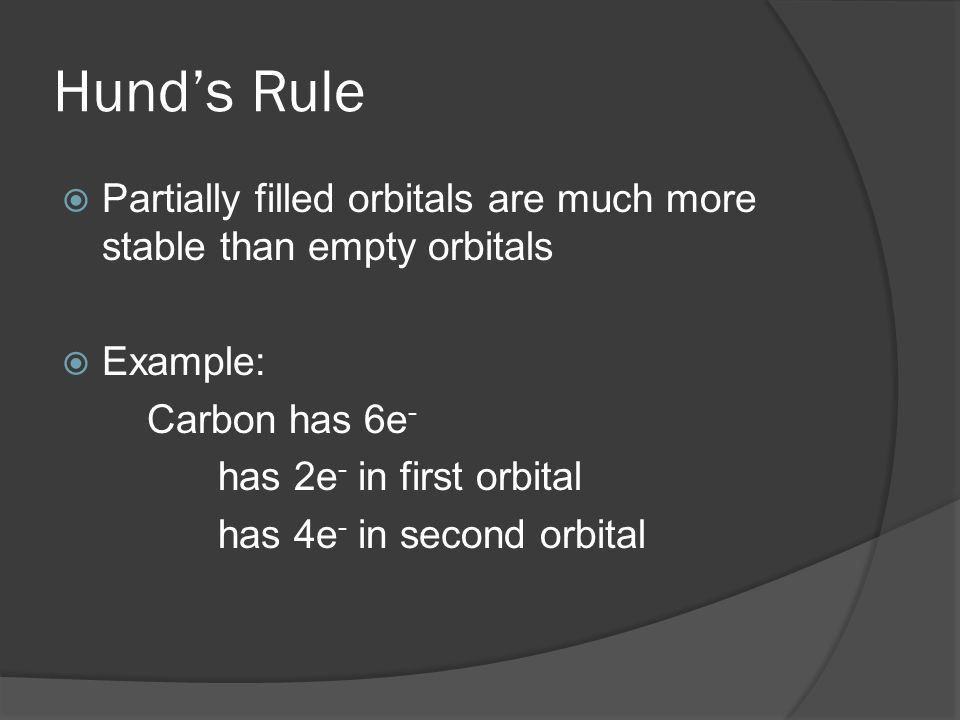 Hund's RulePartially filled orbitals are much more stable than empty orbitals. Example: Carbon has 6e-
