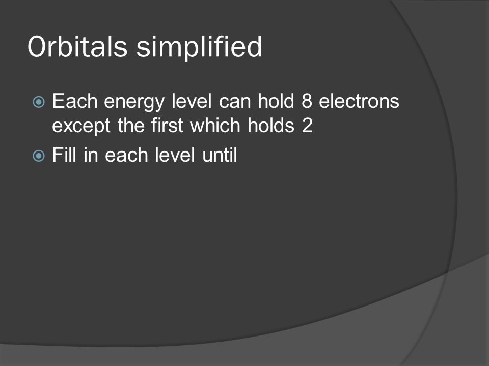 Orbitals simplified Each energy level can hold 8 electrons except the first which holds 2.