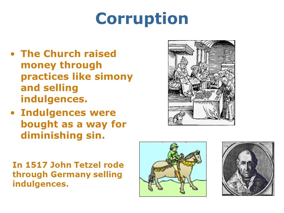 Corruption The Church raised money through practices like simony and selling indulgences. Indulgences were bought as a way for diminishing sin.