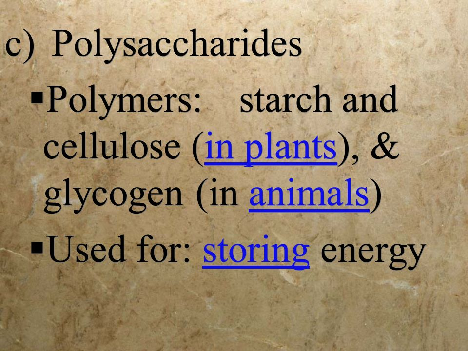 c) Polysaccharides Polymers: starch and cellulose (in plants), & glycogen (in animals) Used for: storing energy.