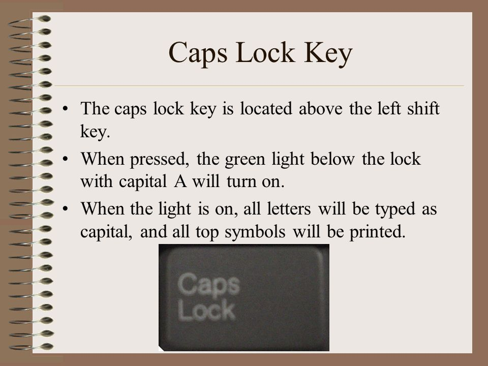 Caps Lock Key The caps lock key is located above the left shift key.