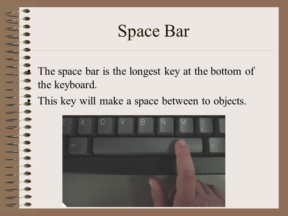 Space Bar The space bar is the longest key at the bottom of the keyboard.
