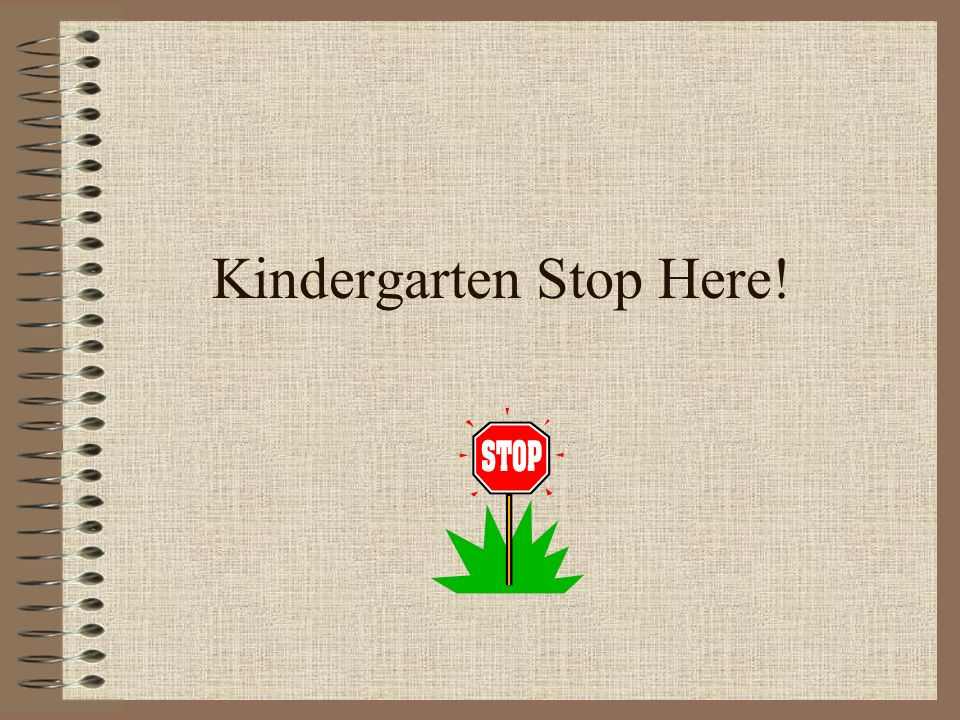 Kindergarten Stop Here!