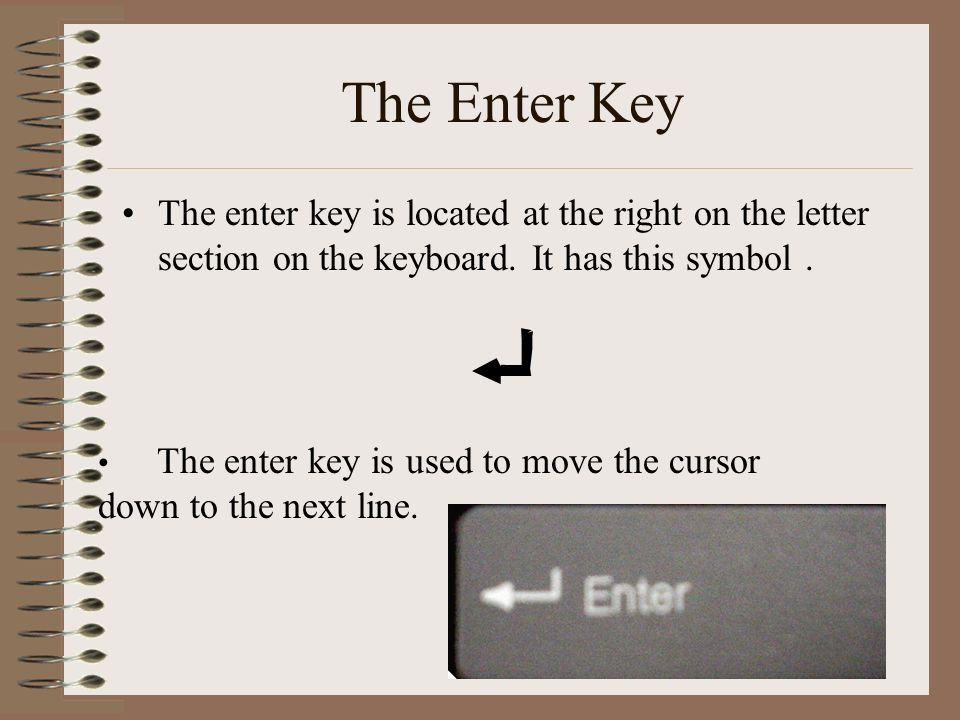 The Enter Key The enter key is located at the right on the letter section on the keyboard. It has this symbol .