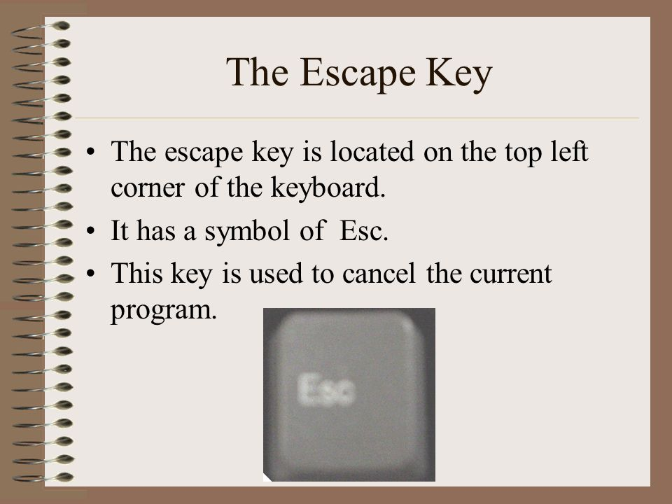 The Escape Key The escape key is located on the top left corner of the keyboard. It has a symbol of Esc.