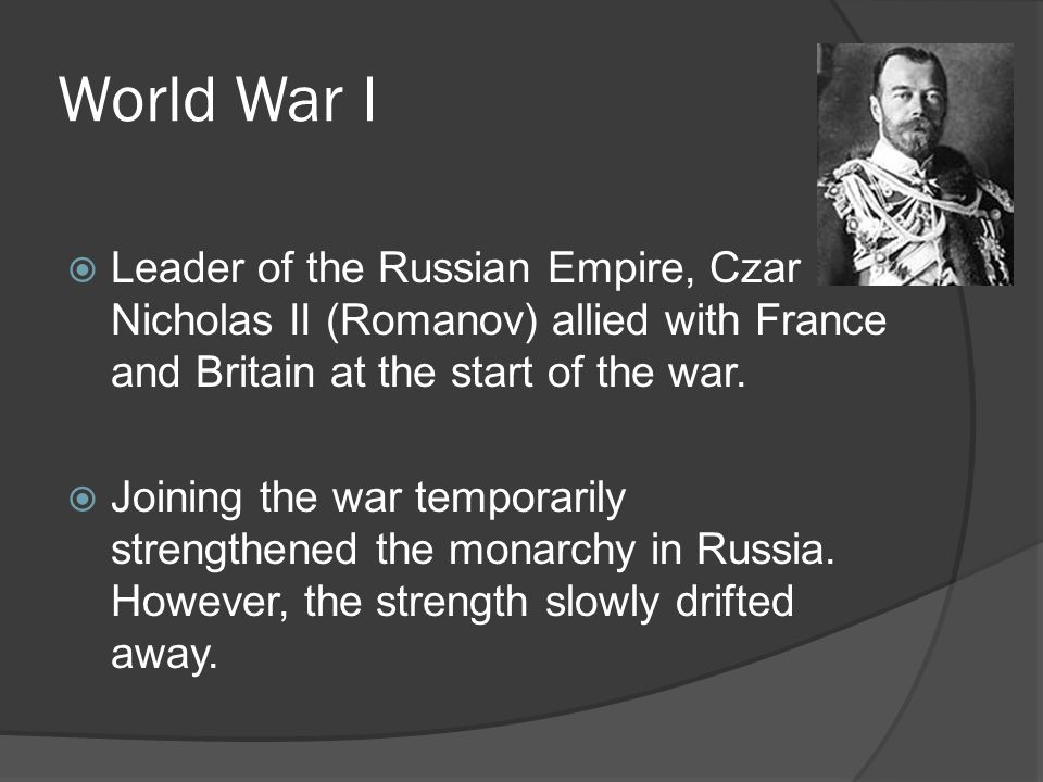 World War I Leader of the Russian Empire, Czar Nicholas II (Romanov) allied with France and Britain at the start of the war.