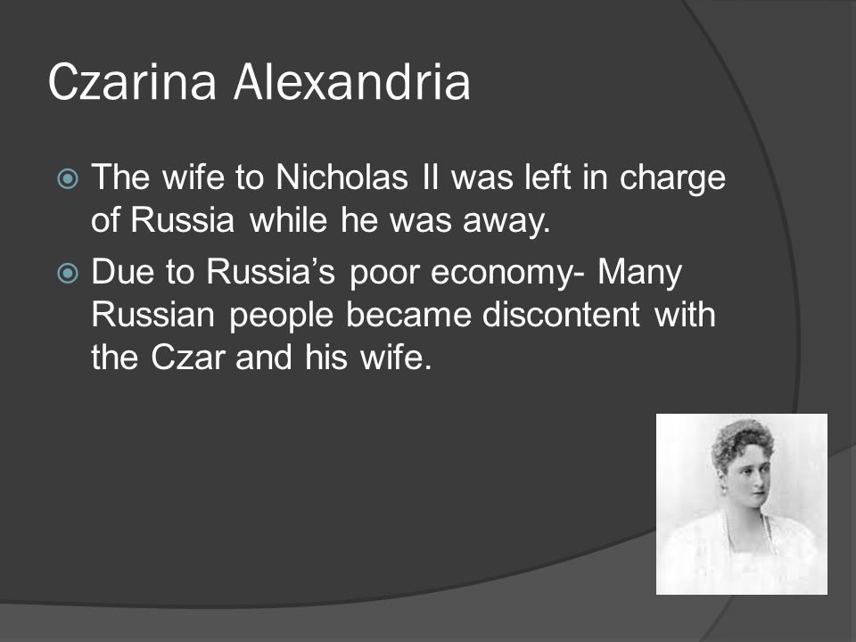 Czarina Alexandria The wife to Nicholas II was left in charge of Russia while he was away.