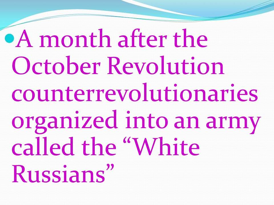 A month after the October Revolution counterrevolutionaries organized into an army called the White Russians