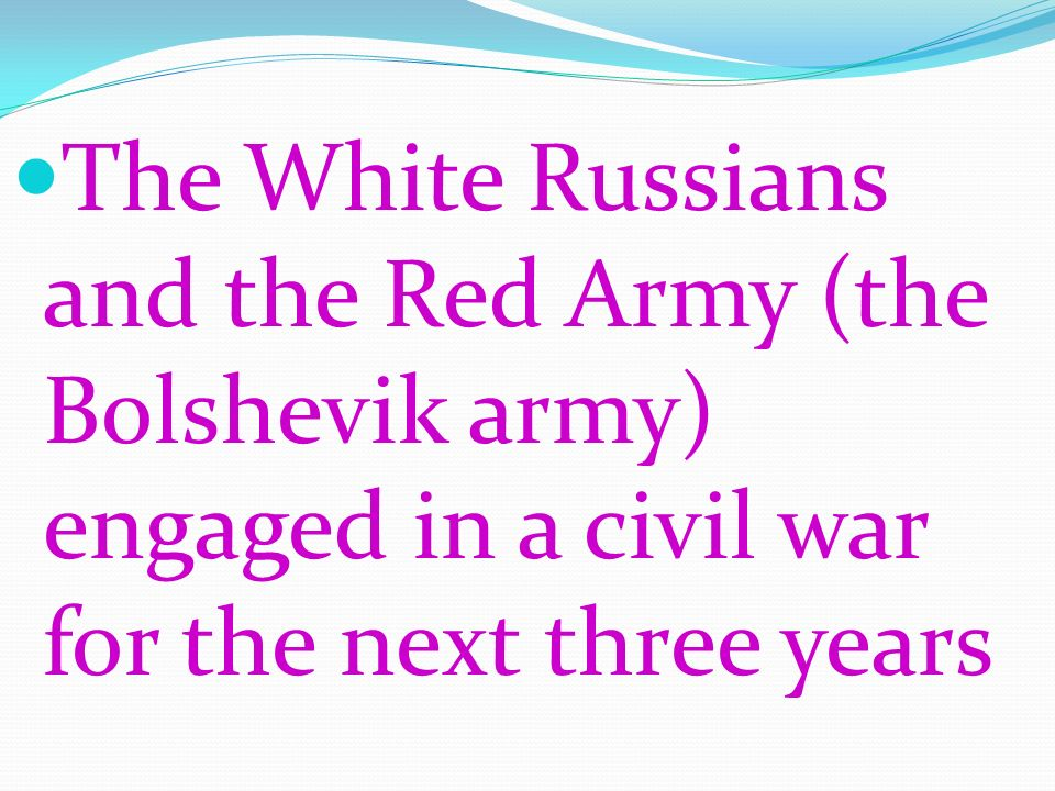 The White Russians and the Red Army (the Bolshevik army) engaged in a civil war for the next three years