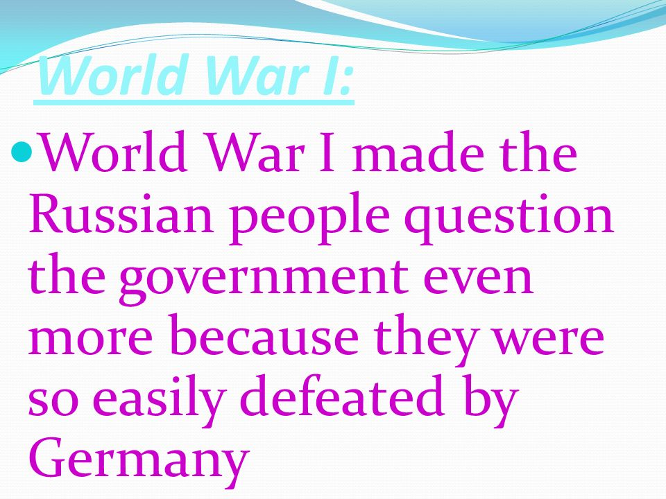 World War I: World War I made the Russian people question the government even more because they were so easily defeated by Germany.