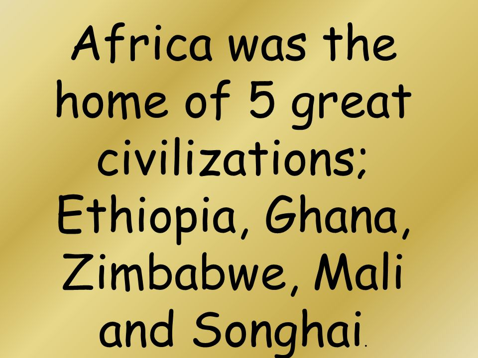 Africa was the home of 5 great civilizations; Ethiopia, Ghana, Zimbabwe, Mali and Songhai.