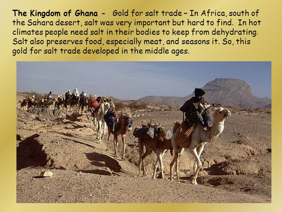 The Kingdom of Ghana - Gold for salt trade – In Africa, south of the Sahara desert, salt was very important but hard to find.