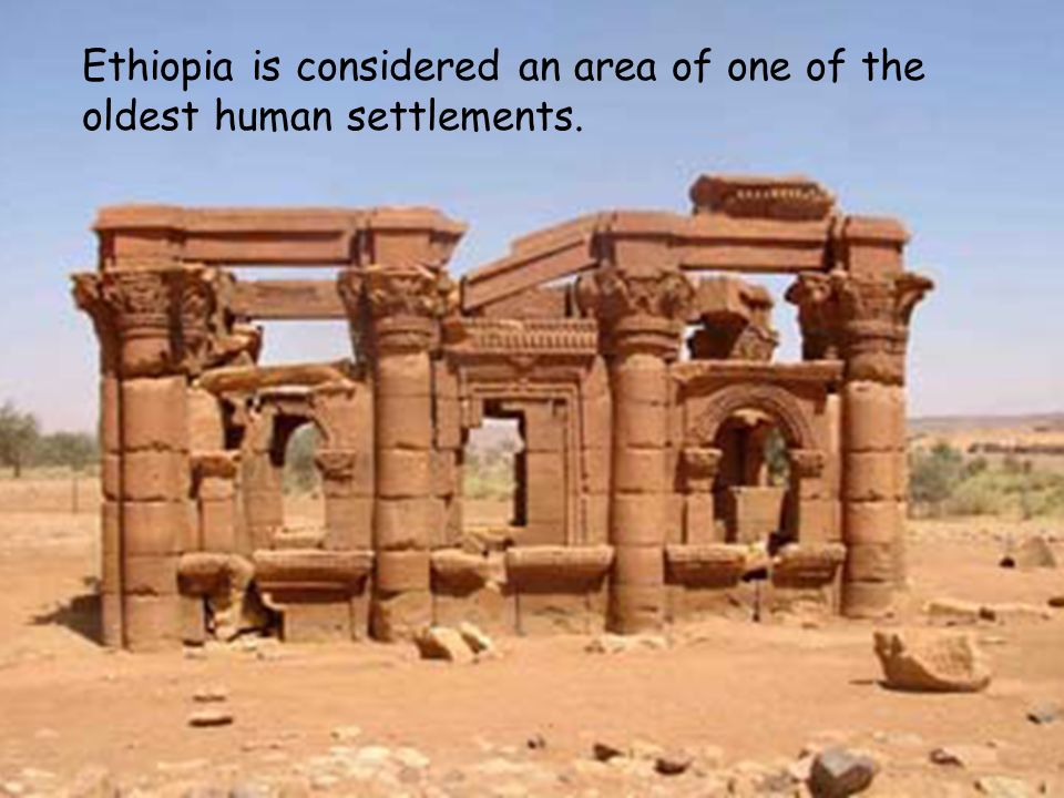 Ethiopia is considered an area of one of the oldest human settlements.