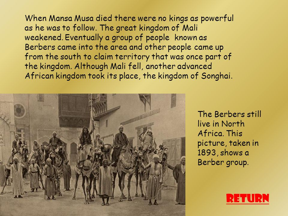 When Mansa Musa died there were no kings as powerful as he was to follow. The great kingdom of Mali weakened. Eventually a group of people known as Berbers came into the area and other people came up from the south to claim territory that was once part of the kingdom. Although Mali fell, another advanced African kingdom took its place, the kingdom of Songhai.