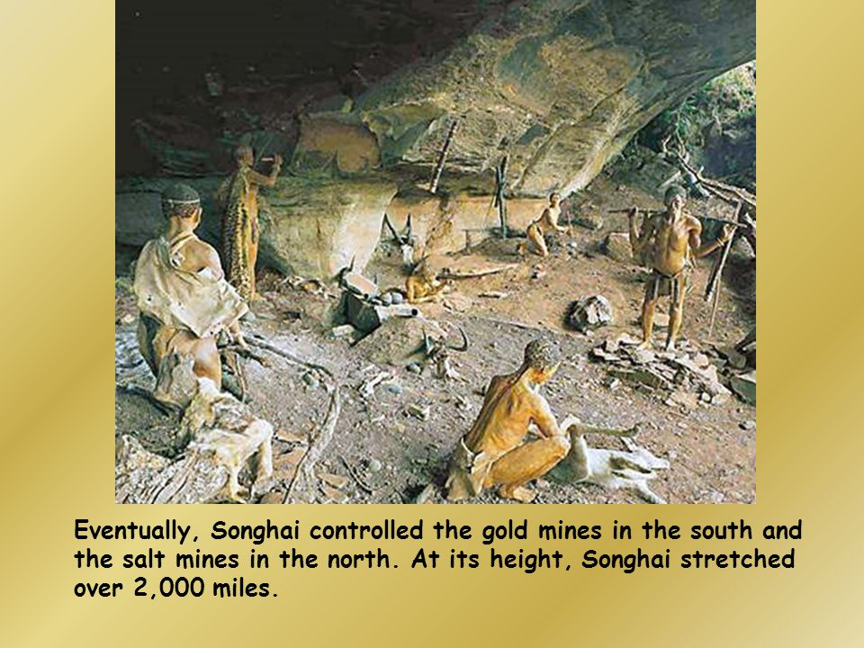 Eventually, Songhai controlled the gold mines in the south and the salt mines in the north.