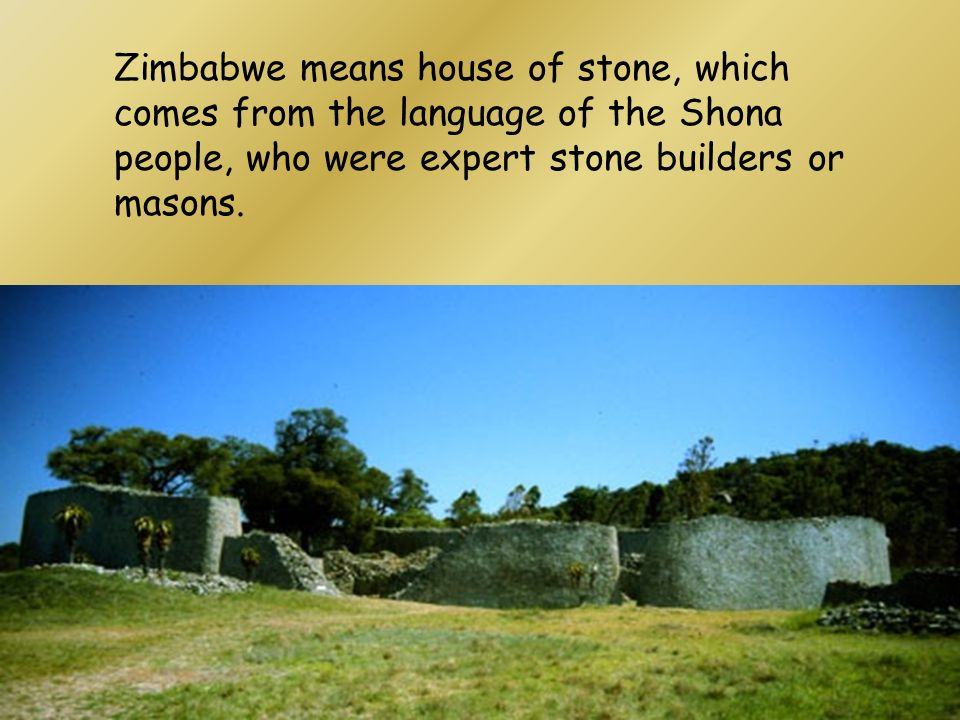 Zimbabwe means house of stone, which comes from the language of the Shona people, who were expert stone builders or masons.