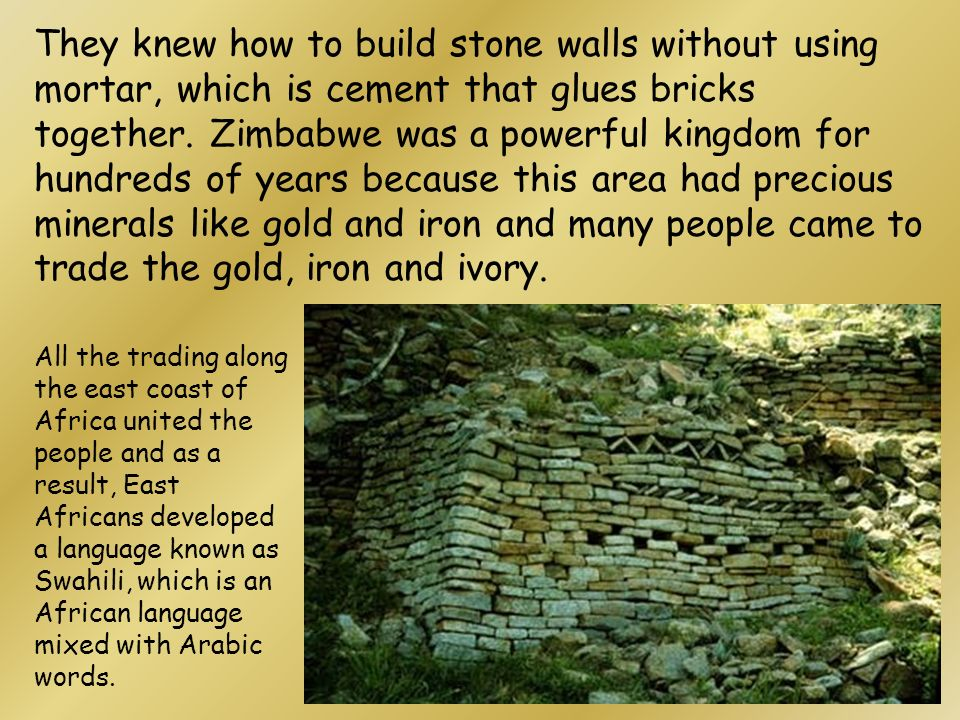 They knew how to build stone walls without using mortar, which is cement that glues bricks together. Zimbabwe was a powerful kingdom for hundreds of years because this area had precious minerals like gold and iron and many people came to trade the gold, iron and ivory.