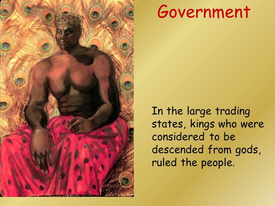 Government In the large trading states, kings who were considered to be descended from gods, ruled the people.