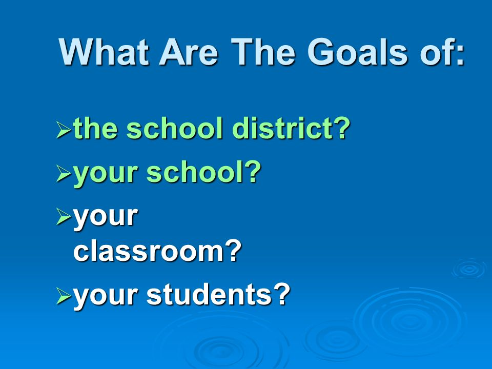 What Are The Goals of: the school district your school