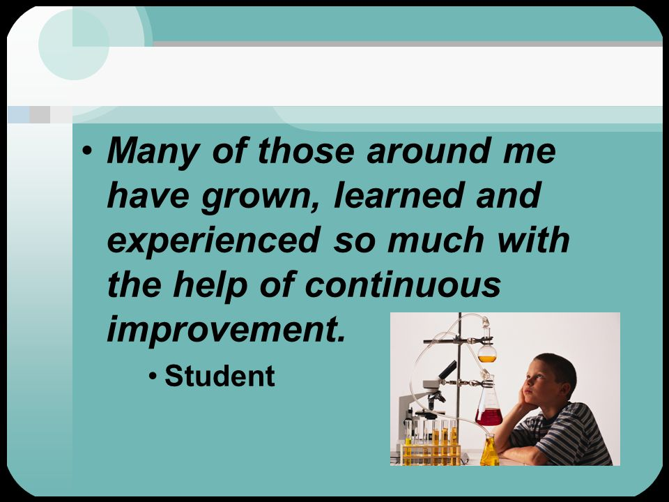 Many of those around me have grown, learned and experienced so much with the help of continuous improvement.