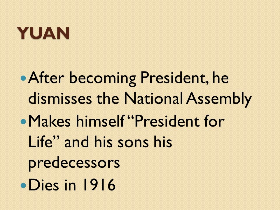 YUAN After becoming President, he dismisses the National Assembly. Makes himself President for Life and his sons his predecessors.