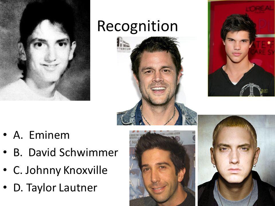 Recognition A. Eminem B. David Schwimmer C. Johnny Knoxville