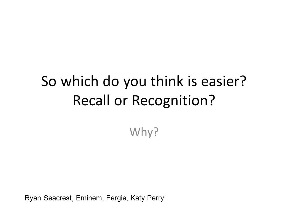 So which do you think is easier Recall or Recognition