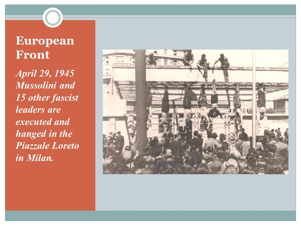 European Front April 29, 1945 Mussolini and 15 other fascist leaders are executed and hanged in the Piazzale Loreto in Milan.