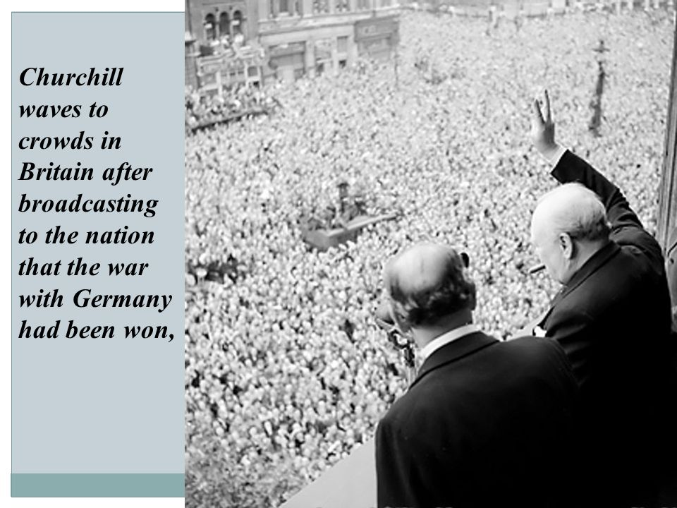 Churchill waves to crowds in Britain after broadcasting to the nation that the war with Germany had been won,