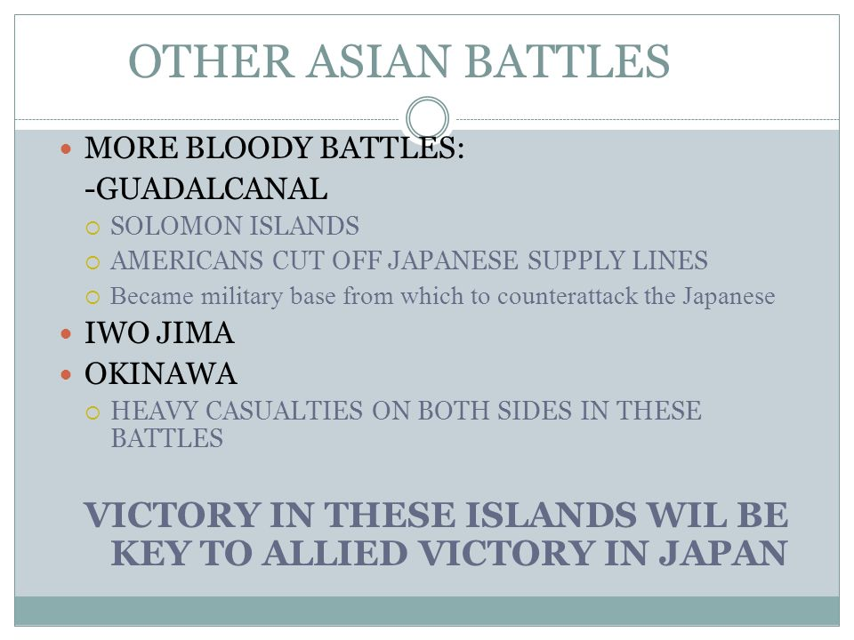 OTHER ASIAN BATTLES MORE BLOODY BATTLES: -GUADALCANAL. SOLOMON ISLANDS. AMERICANS CUT OFF JAPANESE SUPPLY LINES.
