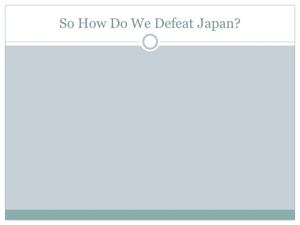 So How Do We Defeat Japan