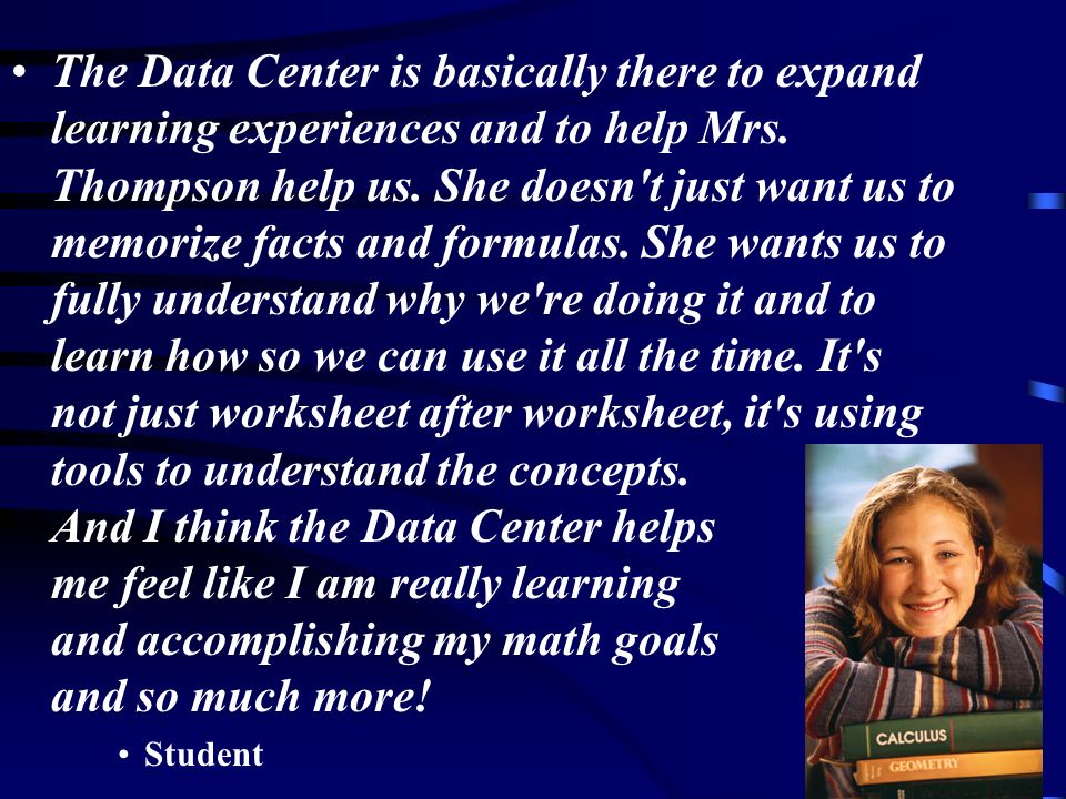 The Data Center is basically there to expand learning experiences and to help Mrs. Thompson help us. She doesn t just want us to memorize facts and formulas. She wants us to fully understand why we re doing it and to learn how so we can use it all the time. It s not just worksheet after worksheet, it s using tools to understand the concepts. And I think the Data Center helps me feel like I am really learning and accomplishing my math goals and so much more!