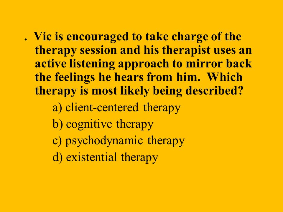 . Vic is encouraged to take charge of the therapy session and his therapist uses an active listening approach to mirror back the feelings he hears from him. Which therapy is most likely being described