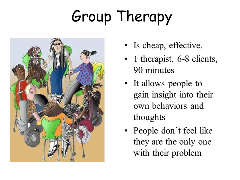 Group Therapy Is cheap, effective.
