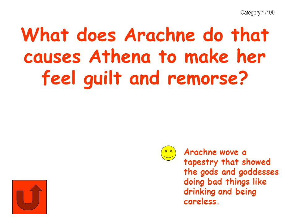 Category 4 /400 What does Arachne do that causes Athena to make her feel guilt and remorse