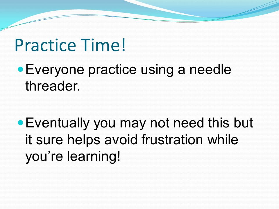 Practice Time! Everyone practice using a needle threader.