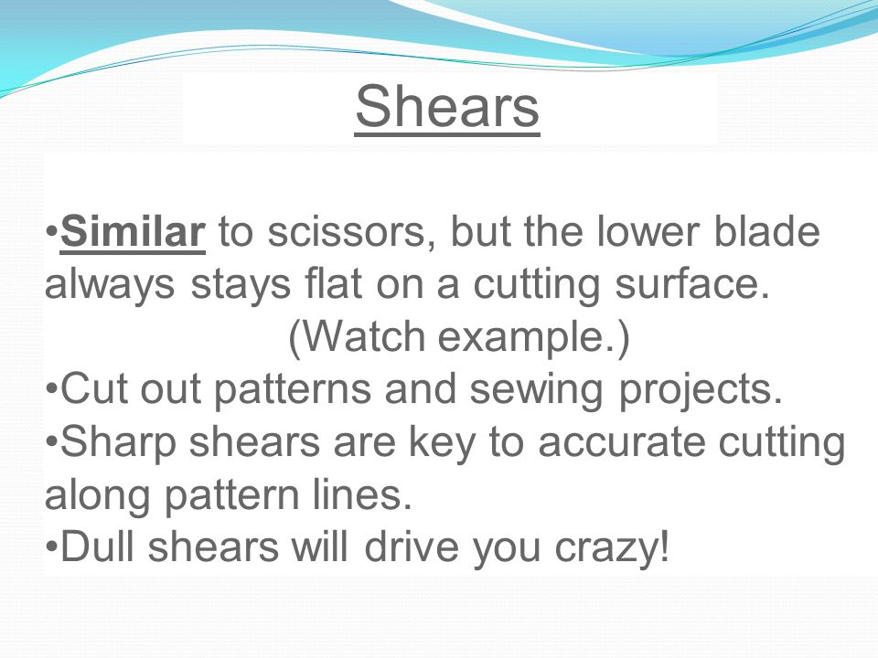 Shears Similar to scissors, but the lower blade always stays flat on a cutting surface. (Watch example.)