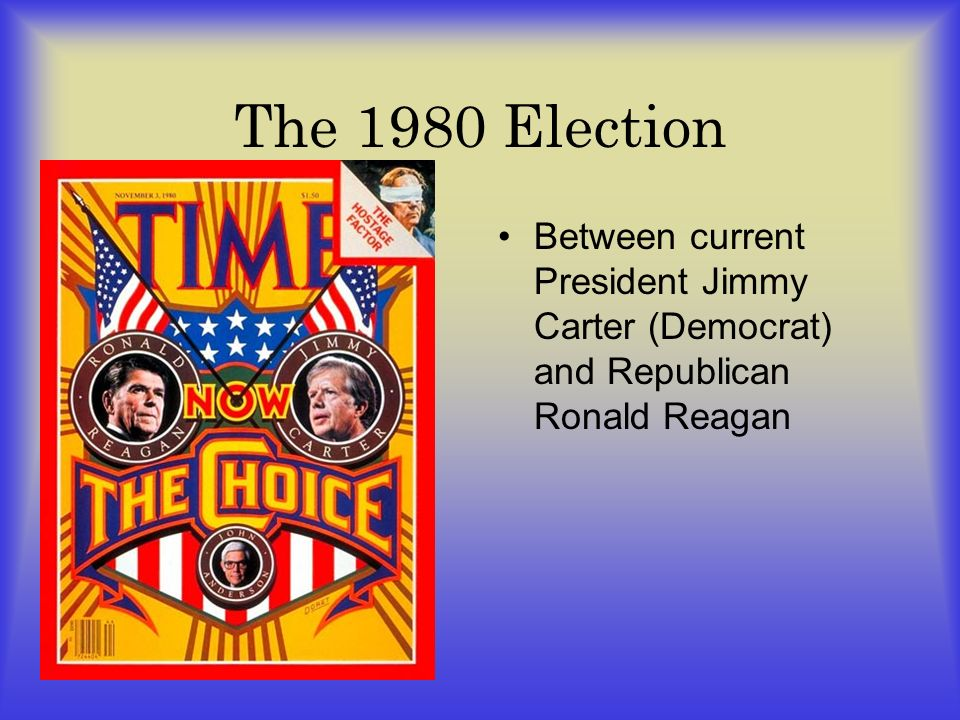 The 1980 Election Between current President Jimmy Carter (Democrat) and Republican Ronald Reagan