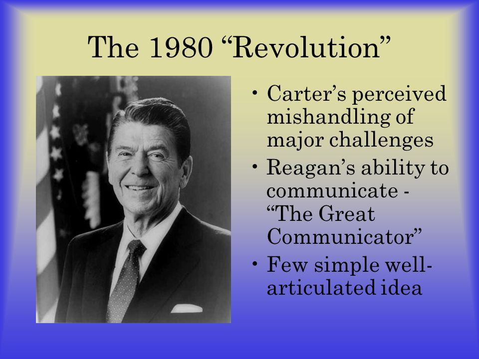 The 1980 Revolution Carter's perceived mishandling of major challenges. Reagan's ability to communicate - The Great Communicator