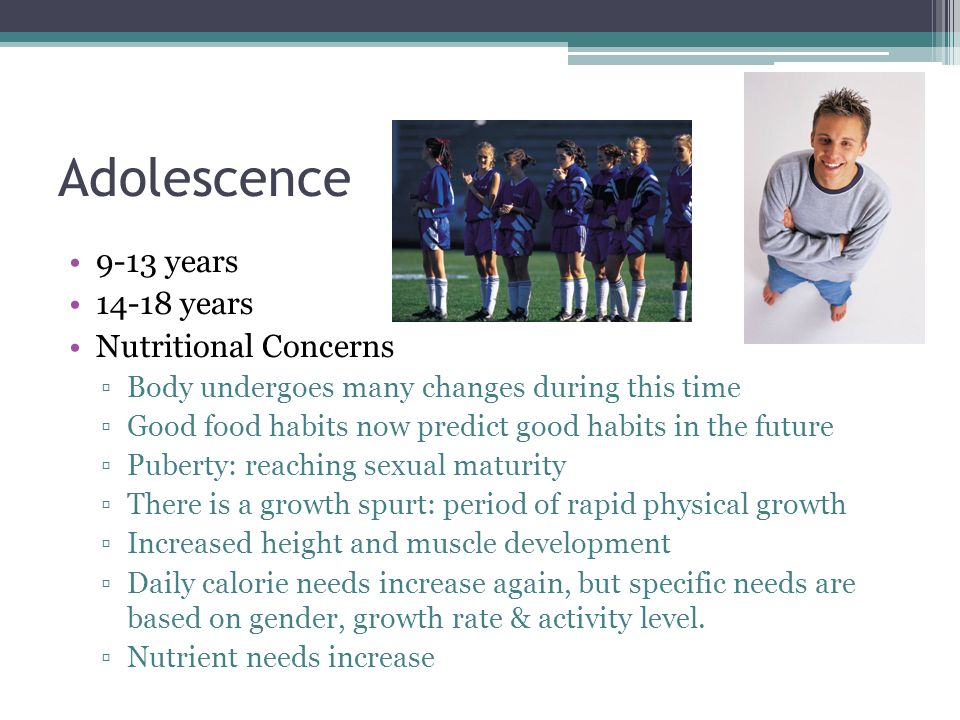 Adolescence 9-13 years 14-18 years Nutritional Concerns
