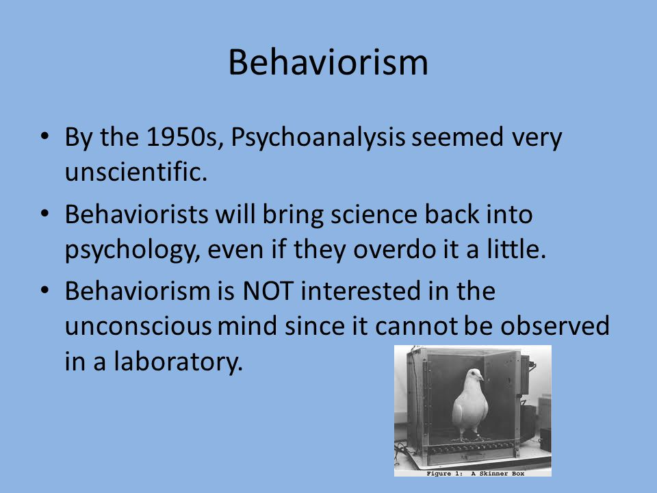 Behaviorism By the 1950s, Psychoanalysis seemed very unscientific.