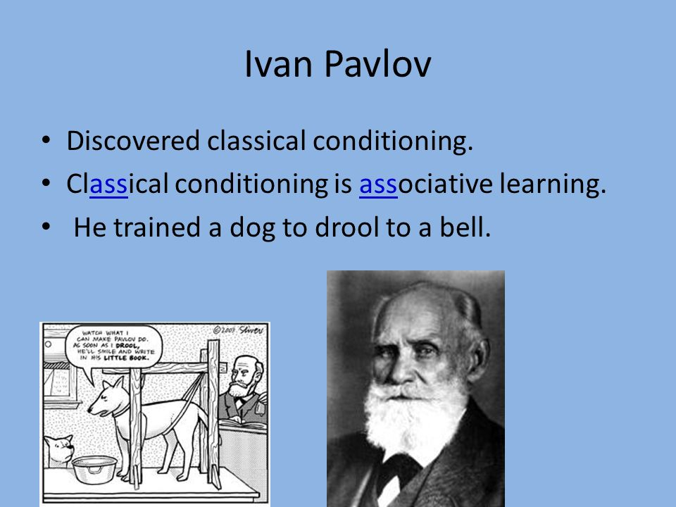 Ivan Pavlov Discovered classical conditioning.