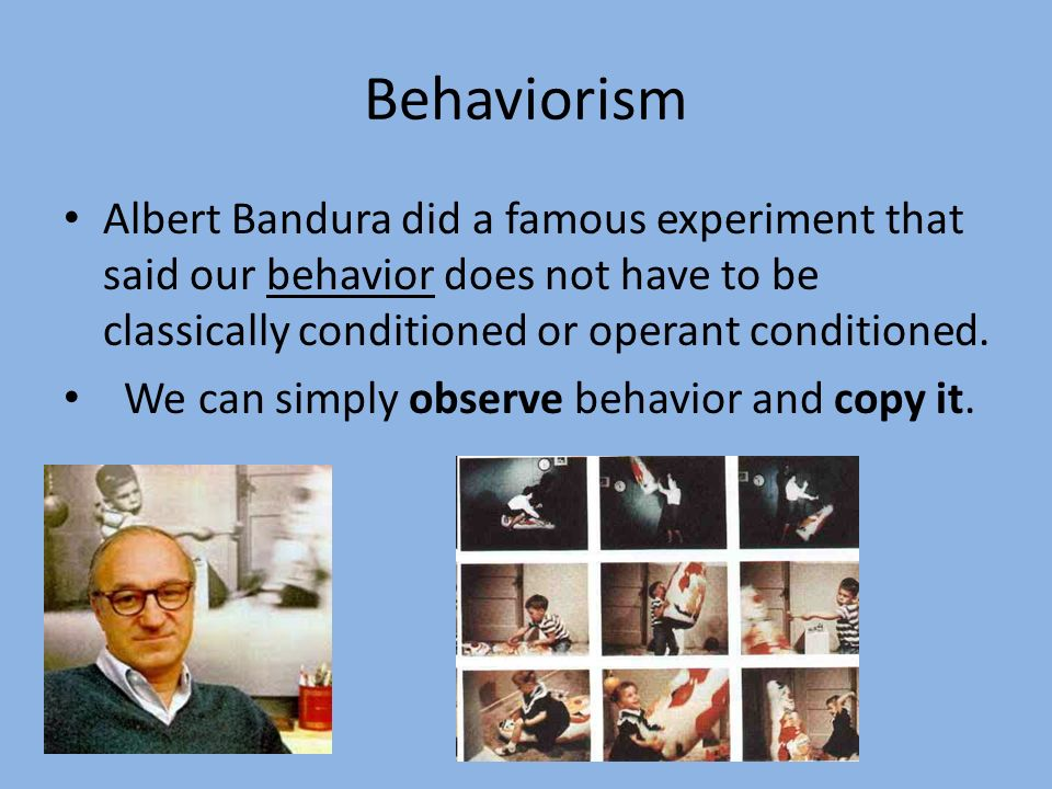 BehaviorismAlbert Bandura did a famous experiment that said our behavior does not have to be classically conditioned or operant conditioned.