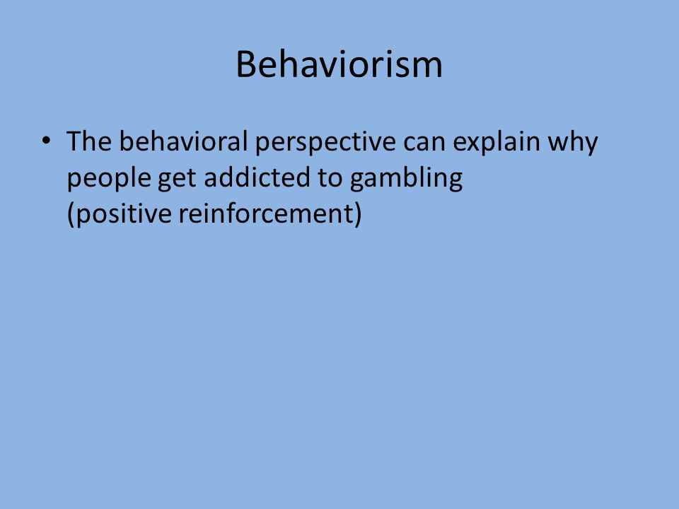 BehaviorismThe behavioral perspective can explain why people get addicted to gambling (positive reinforcement)