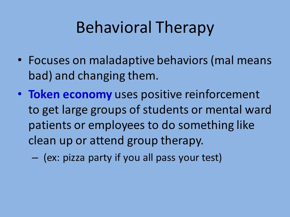 Behavioral Therapy Focuses on maladaptive behaviors (mal means bad) and changing them.
