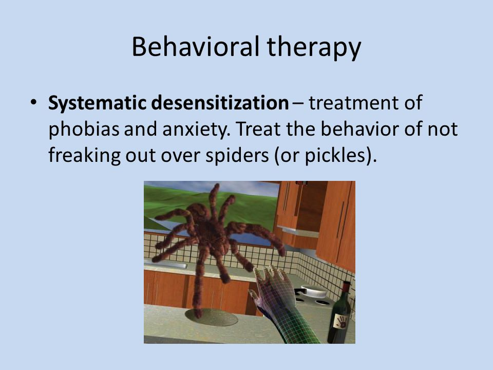 Behavioral therapySystematic desensitization – treatment of phobias and anxiety.